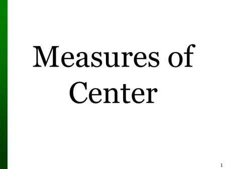 1 Measures of Center. 2 Measure of Center  Measure of Center the value at the center or middle of a data set 1.Mean 2.Median 3.Mode 4.Midrange (rarely.