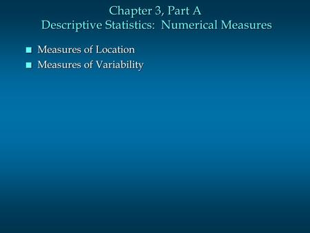 Chapter 3, Part A Descriptive Statistics: Numerical Measures n Measures of Location n Measures of Variability.