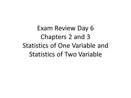 Exam Review Day 6 Chapters 2 and 3 Statistics of One Variable and Statistics of Two Variable.