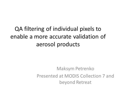 QA filtering of individual pixels to enable a more accurate validation of aerosol products Maksym Petrenko Presented at MODIS Collection 7 and beyond Retreat.