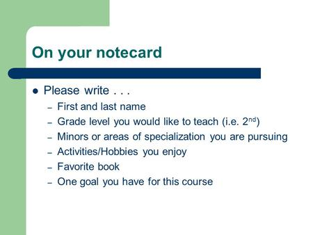 On your notecard Please write... – First and last name – Grade level you would like to teach (i.e. 2 nd ) – Minors or areas of specialization you are pursuing.