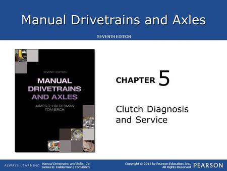 Manual Drivetrains and Axles CHAPTER Manual Drivetrains and Axles, 7e James D. Halderman | Tom Birch SEVENTH EDITION Copyright © 2015 by Pearson Education,