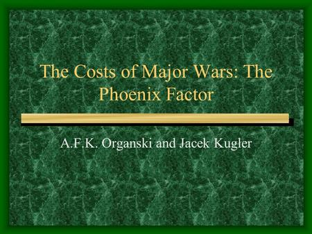 The Costs of Major Wars: The Phoenix Factor A.F.K. Organski and Jacek Kugler.