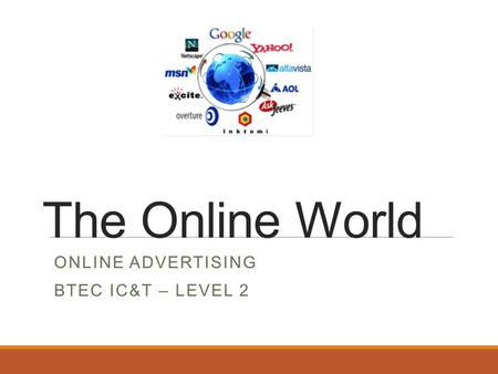 The Online World ONLINE ADVERTISING BTEC IC&T – LEVEL 2.