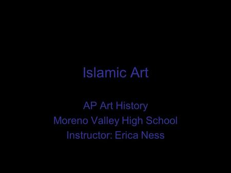 Islamic Art AP Art History Moreno Valley High School Instructor: Erica Ness.