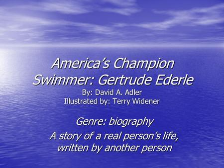 America's Champion Swimmer: Gertrude Ederle By: David A. Adler Illustrated by: Terry Widener Genre: biography A story of a real person's life, written.