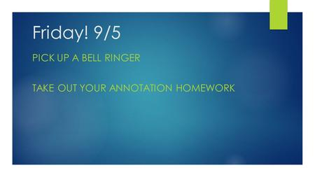 Friday! 9/5 PICK UP A BELL RINGER TAKE OUT YOUR ANNOTATION HOMEWORK.