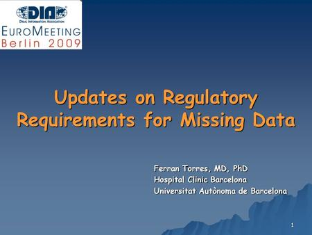 1 Updates on Regulatory Requirements for Missing Data Ferran Torres, MD, PhD Hospital Clinic Barcelona Universitat Autònoma de Barcelona.