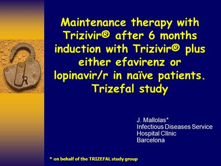 Maintenance therapy with Trizivir® after 6 months induction with Trizivir® plus either efavirenz or lopinavir/r in naïve patients. Trizefal study J. Mallolas*