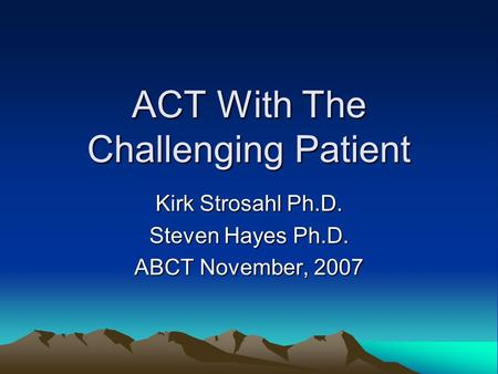ACT With The Challenging Patient Kirk Strosahl Ph.D. Steven Hayes Ph.D. ABCT November, 2007.
