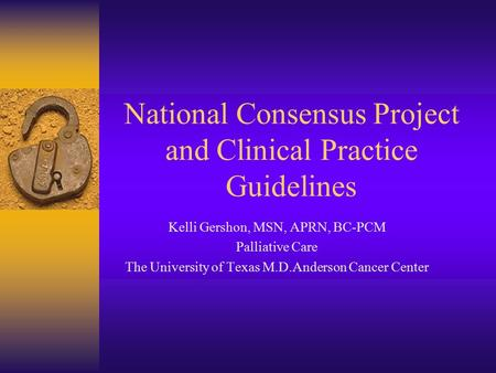 National Consensus Project and Clinical Practice Guidelines Kelli Gershon, MSN, APRN, BC-PCM Palliative Care The University of Texas M.D.Anderson Cancer.