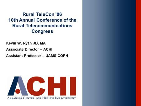 Kevin W. Ryan JD, MA Associate Director – ACHI Assistant Professor – UAMS COPH Rural TeleCon '06 10th Annual Conference of the Rural Telecommunications.