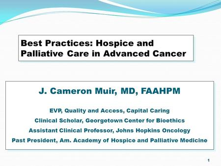 1 Best Practices: Hospice and Palliative Care in Advanced Cancer J. Cameron Muir, MD, FAAHPM EVP, Quality and Access, Capital Caring Clinical Scholar,