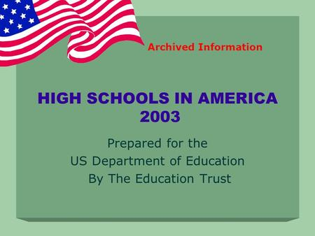 HIGH SCHOOLS IN AMERICA 2003 Prepared for the US Department of Education By The Education Trust Archived Information.