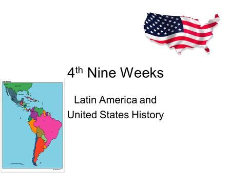 4 th Nine Weeks Latin America and United States History.