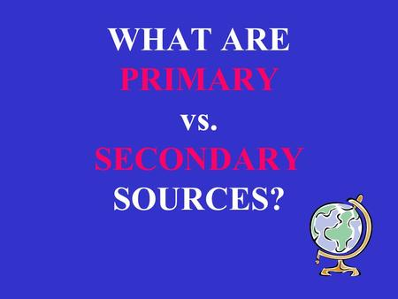 WHAT ARE PRIMARY vs. SECONDARY SOURCES?. PRIMARY SOURCES : Created by those who eye-witnessed the events of the past,