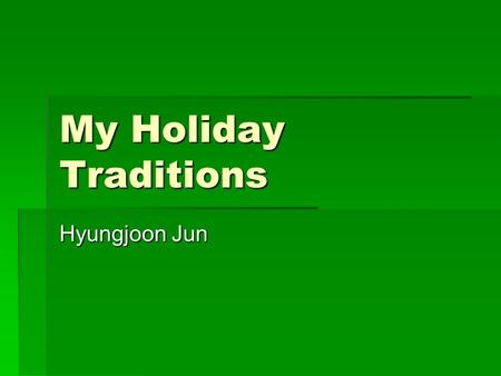 My Holiday Traditions Hyungjoon Jun. Do you have holiday tradition? Well my family does! For my holiday traditions I travel with my family, talk about.