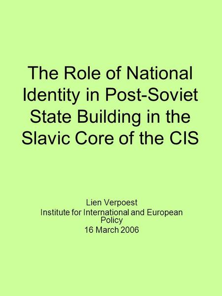 The Role of National Identity in Post-Soviet State Building in the Slavic Core of the CIS Lien Verpoest Institute for International and European Policy.