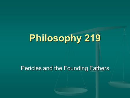 Philosophy 219 Pericles and the Founding Fathers.