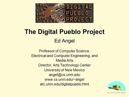 The Digital Pueblo Project Ed Angel Professor of Computer Science, Electrical and Computer Engineering, and Media Arts Director, Arts Technology Center.