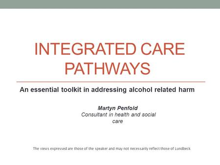 INTEGRATED CARE PATHWAYS An essential toolkit in addressing alcohol related harm Martyn Penfold Consultant in health and social care The views expressed.
