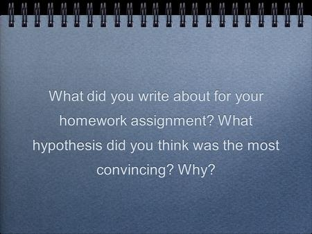 What did you write about for your homework assignment? What hypothesis did you think was the most convincing? Why?
