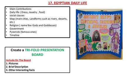 17. EGYPTIAN DAILY LIFE Main Contributions Daily life ( Dress, Jewelry, food) social classes Map (main cities, Landforms such as rivers, deserts, etc.)