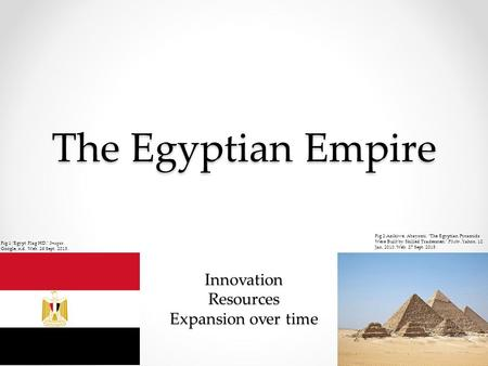 The Egyptian Empire Innovation Resources Expansion over time Fig 2:Azikiwe, Abayomi. The Egyptian Pyramids Were Built by Skilled Tradesmen. Flickr. Yahoo,