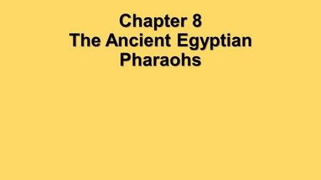 Chapter 8 The Ancient Egyptian Pharaohs. What did the pharaohs of ancient Egypt accomplish, and how did they do it?