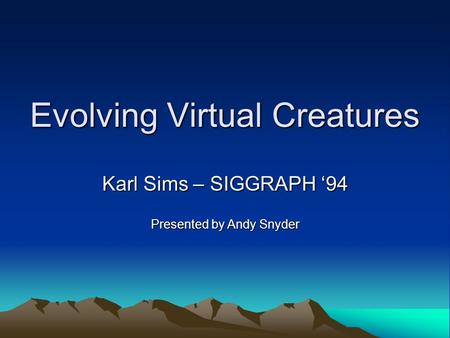 Evolving Virtual Creatures Karl Sims – SIGGRAPH '94 Presented by Andy Snyder.