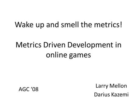 Wake up and smell the metrics! Metrics Driven Development in online games Larry Mellon Darius Kazemi AGC '08.
