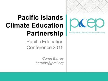 Pacific islands Climate Education Partnership Pacific islands Climate Education Partnership Pacific Education Conference 2015 Corrin Barros