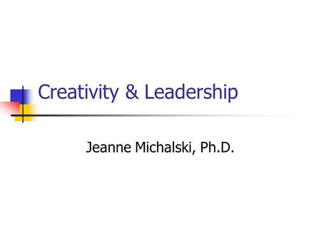 Creativity & Leadership Jeanne Michalski, Ph.D.. Creativity & Leadership MANAGEMENT vs. LEADERSHIP.