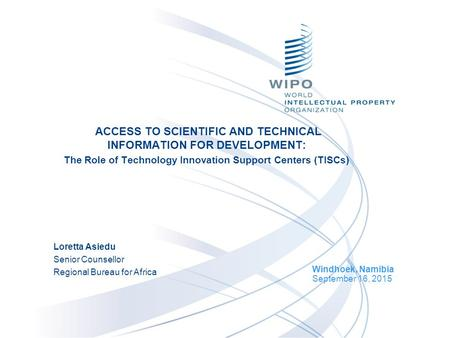 ACCESS TO SCIENTIFIC AND TECHNICAL INFORMATION FOR DEVELOPMENT: The Role of Technology Innovation Support Centers (TISCs) Windhoek, Namibia September 16,