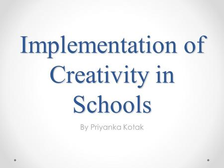 Implementation of Creativity in Schools By Priyanka Kotak.