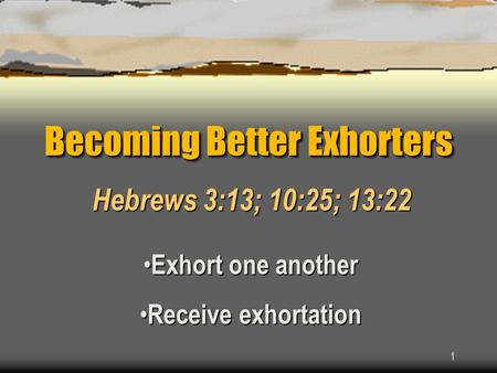1 Becoming Better Exhorters Hebrews 3:13; 10:25; 13:22 Exhort one another Exhort one another Receive exhortation Receive exhortation.