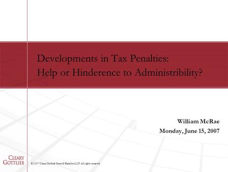 © 2007 Cleary Gottlieb Steen & Hamilton LLP. All rights reserved. Developments in Tax Penalties: Help or Hinderence to Administribility? William McRae.