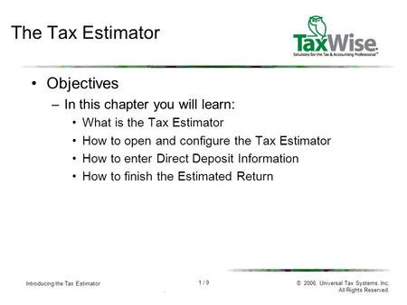 1 / 9 Introducing the Tax Estimator. © 2006, Universal Tax Systems, Inc. All Rights Reserved. The Tax Estimator Objectives –In this chapter you will learn: