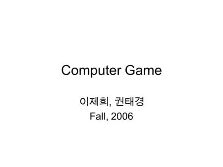 Computer Game 이제희, 권태경 Fall, 2006. Time and place Mon. and Wed. 4:00-5:15pm (but may be extended up to 6pm) Building 302 room 107 Two classes are merged.