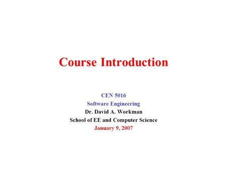 Course Introduction CEN 5016 Software Engineering Dr. David A. Workman School of EE and Computer Science January 9, 2007.