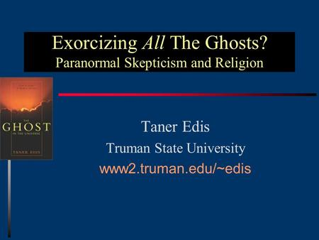 Exorcizing All The Ghosts? Paranormal Skepticism and Religion Taner Edis Truman State University www2.truman.edu/~edis.