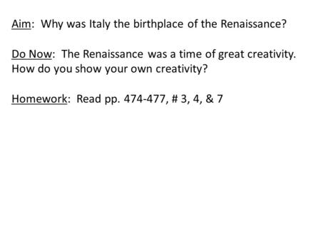 Aim: Why was Italy the birthplace of the Renaissance? Do Now: The Renaissance was a time of great creativity. How do you show your own creativity? Homework: