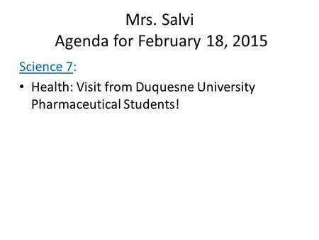 Mrs. Salvi Agenda for February 18, 2015 Science 7: Health: Visit from Duquesne University Pharmaceutical Students!