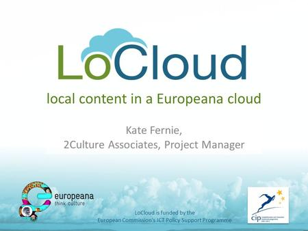 Local content in a Europeana cloud Kate Fernie, 2Culture Associates, Project Manager LoCloud is funded by the European Commission's ICT Policy Support.