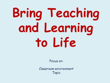 Bring Teaching and Learning to Life Focus on: Classroom environment Topic.