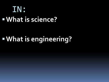 IN:  What is science?  What is engineering?. The Scientific Method = organized approach to problem-solving (Old View)  Observation  State the Problem.