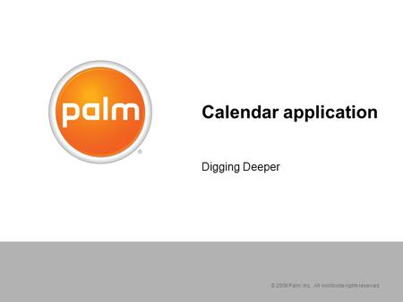 © 2006 Palm, Inc. All worldwide rights reserved. Calendar application Digging Deeper.