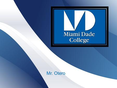Mr. Otero.  Miami Dade College, or simply Miami Dade or MDC, is a state college located in Miami, Florida, United States.  Miami Dade has eight campuses.