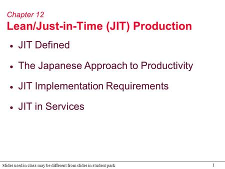 1 Slides used in class may be different from slides in student pack Chapter 12 Lean/Just-in-Time (JIT) Production  JIT Defined  The Japanese Approach.