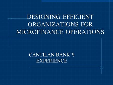 DESIGNING EFFICIENT ORGANIZATIONS FOR MICROFINANCE OPERATIONS CANTILAN BANK'S EXPERIENCE.